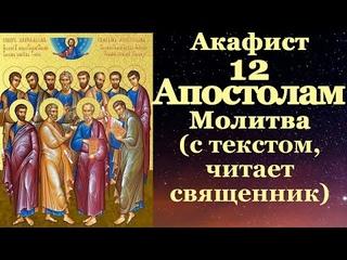 Акафист 12 Апостолам, с текстом, слушать, читает священник, молитва Собору Двенадцати Апостолов