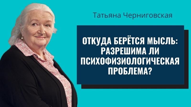 Откуда берётся мысль разрешима ли психофизиологическая проблема Татьяна Черниговская