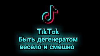 TikTok-быть дегенератом весело и смешно.