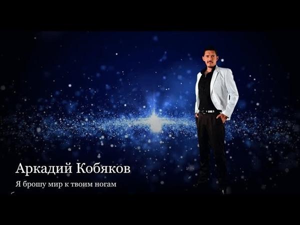 Обалденная песня Восхитительно Аркадий Кобяков Я брошу мир к твоим ногам