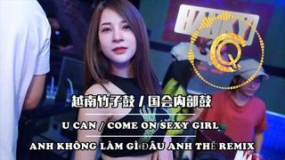 2020 【BEST】 抖音 Tiktok 越南说唱 竹子鼓 国会内部鼓 U CAN - ANH KHÔNG LÀM GÌ ĐÂU ANH THỀ Remix - Come on Sexy Girl