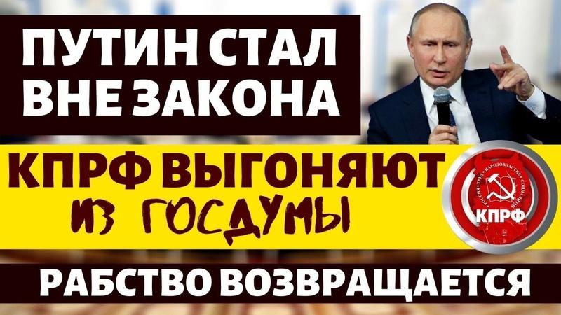 Путин стал вне закона КПРФ выгоняют из Госдумы Народ превращают в крепостных