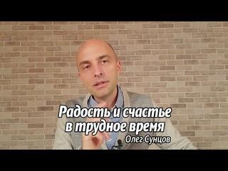 Олег Сунцов. Радость и счастье в трудное время.