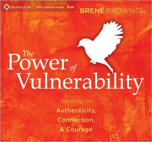 The Power of Vulnerability Teachings of Authenticity, Connection, and Courage - Brené Brown