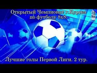 Лучшие голы 2 тура Первой Лиги Открытого Чемпионата г.Курска по футболу 8x8.