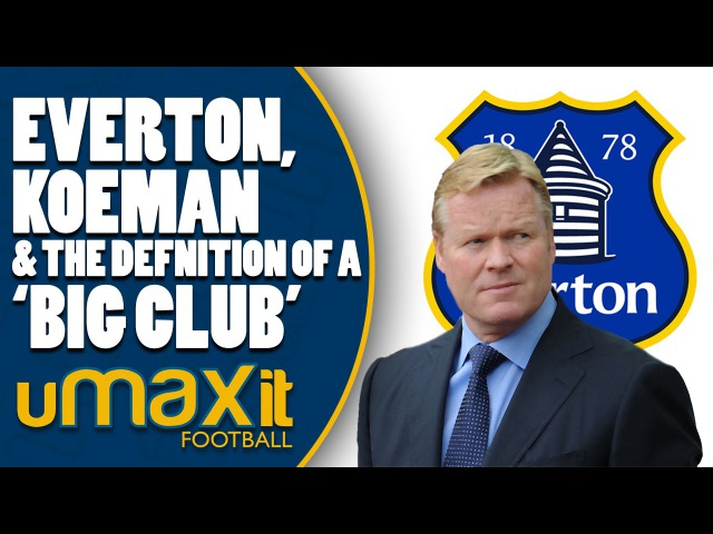 Everton, Koeman and the Definition of 'Big Club'
