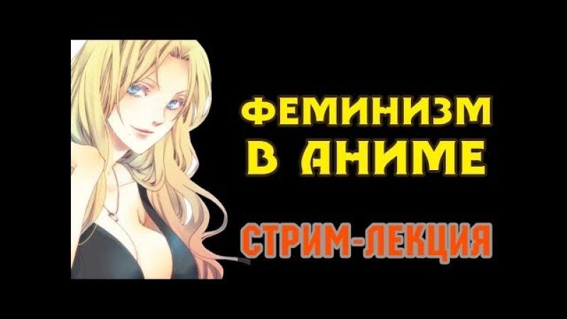 ЖЕНЩИНА И ФЕМИНИЗМ В АНИМЕ СТРИМ ЛЕКЦИЯ