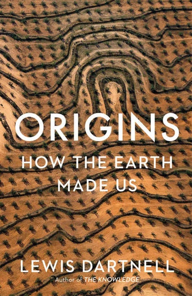 Origins How the Earth Made Us by Lewis Dartnell (UK edition)