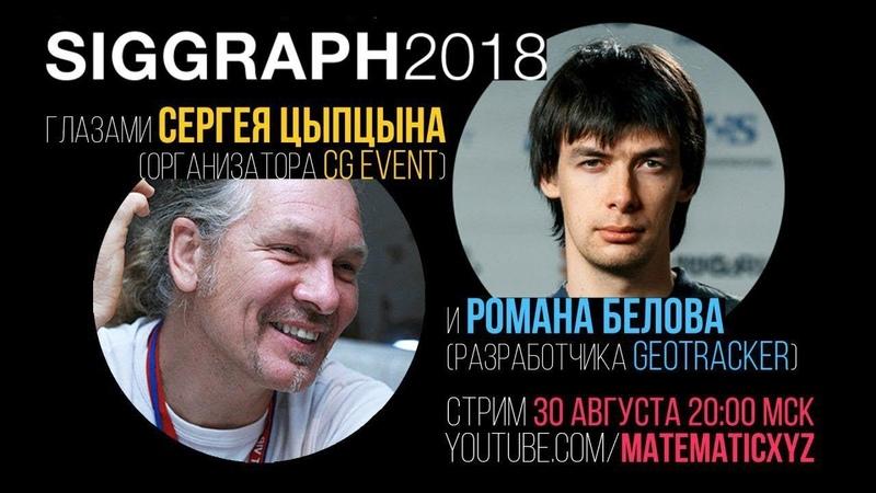 SIGGRAPH 2018 Сергей Цыпцын Роман Белов Стрим