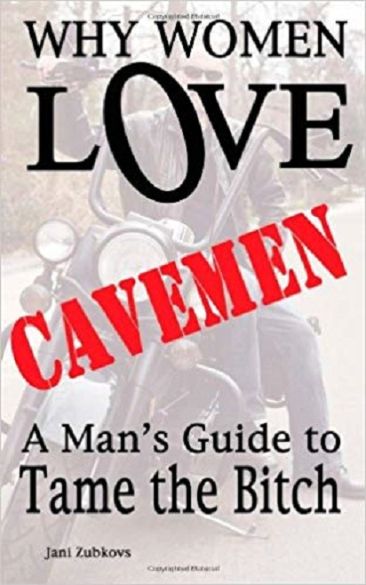 Why Women Love Cavemen - A Mans Guide to Tame the Bitch by Jani Zubkovs