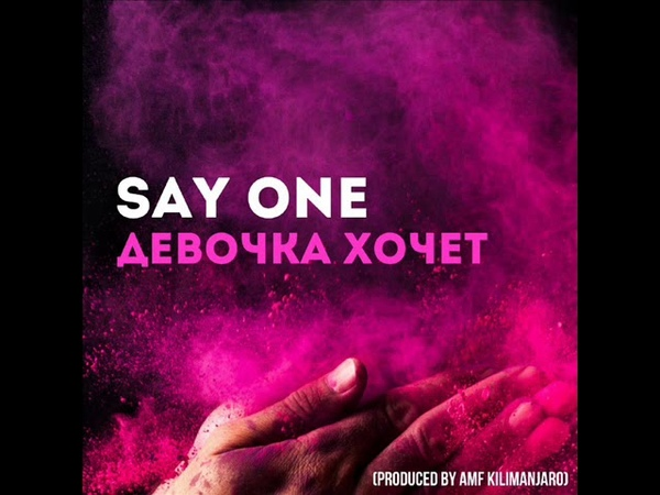 Say One - Девочка Хочет (Produced by AMF Kilimanjaro)