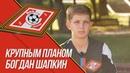 «КРУПНЫМ ПЛАНОМ» Богдан Шапкин «Спартак U16»