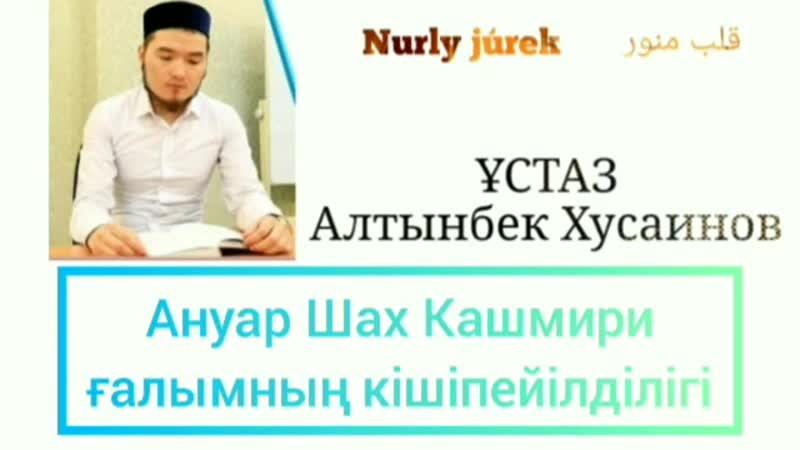 АНУАР ШАХ КАШМИРИ ҒАЛЫМНЫҢ КІШІПЕЙІЛДІЛІГІ   🎙 Ұстаз Алтынбек Хусаинов