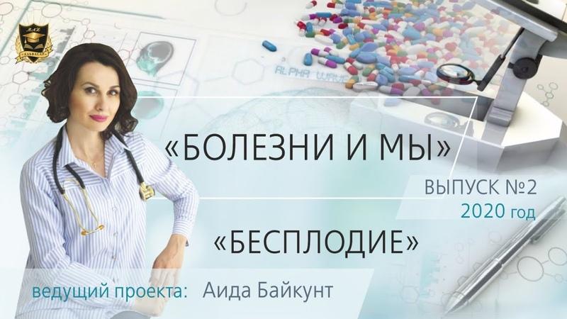 БОЛЕЗНИ И МЫ Бесплодие Аида Байкунт Выпуск № 2