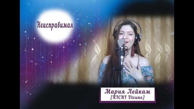 Мария Лейкам [KICHI Utsune] - Неисправимая [cover Анита Цой]