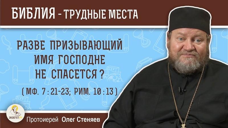 Разве призывающий Имя Господне не спасется (Мф. 7 21-23 Рим.1013) Протоиерей Олег Стеняев.