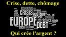 Qui crée l'argent ? Crise dette chômage