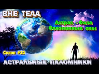 Как выйти в Астрал. Астрал- Фаза- Осознанные Сны - АСТРАЛЬНЫЕ ПАЛОМНИКИ сезон #12
