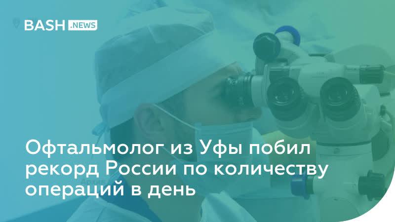 Офтальмолог из Уфы побил рекорд России по количеству операций в день