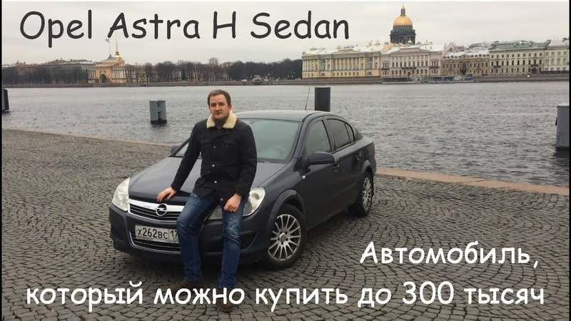 Обзор Opel Astra H Sedan Автомобиль который можно купить до 300 тысяч