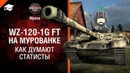 Как думают статисты Выпуск №11 WZ 120 1G FT на Мурованке World of Tanks