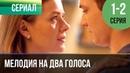▶️ Мелодия на два голоса 1 серия, 2 серия Сериал / 2013 / Мелодрама