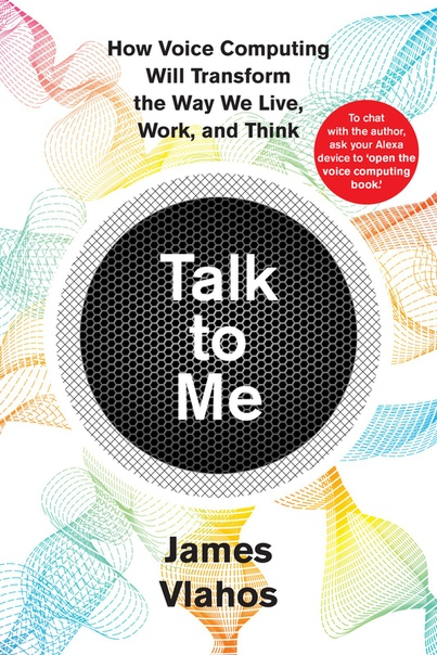 Talk to Me How Voice Computing Will Transform the Way We Live, Work, and Think by James Vlahos