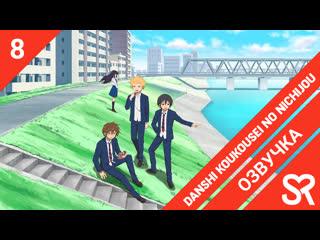 озвучка | 8 серия Danshi Koukousei no Nichijou / Повседневная жизнь старшеклассников | SovetRomantica
