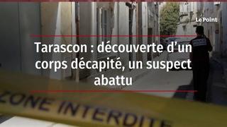 Tarascon: découverte d'un corps décapité, un suspectabattu