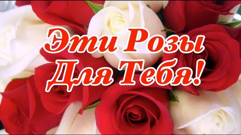 🌹Эти Розы Для Тебя 🌹Прекрасные Пожелания От Души Красивая Музыкальная Открытка