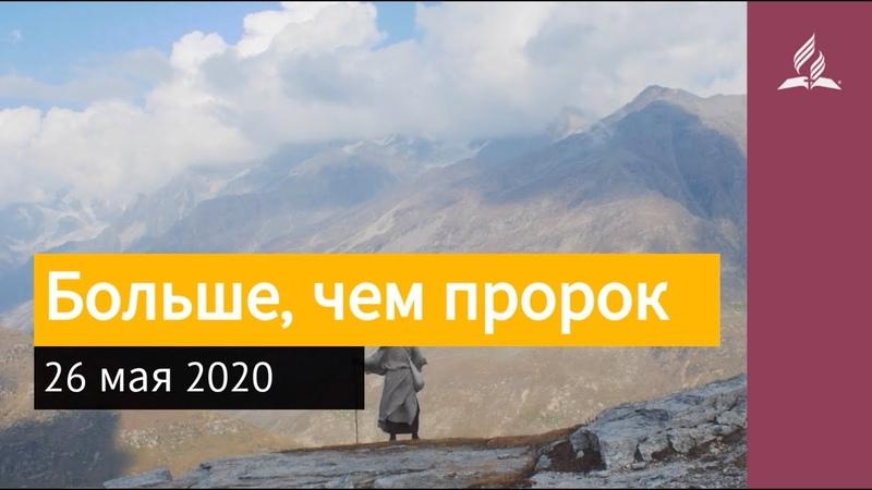 26 мая 2020. Больше, чем пророк. Взгляд ввысь | Адвентисты